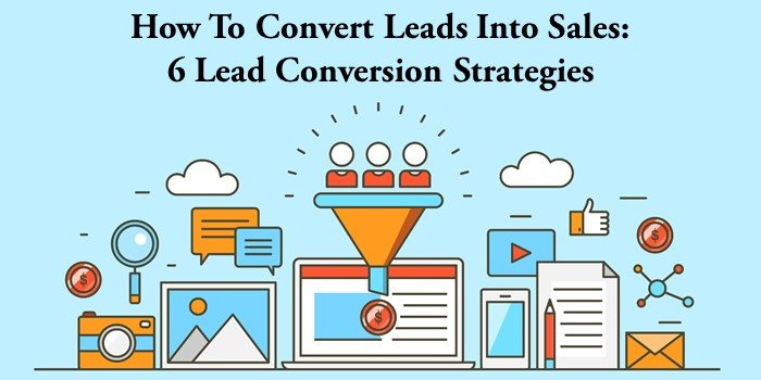 how to convert leads into sales 6 lead conversion strategies